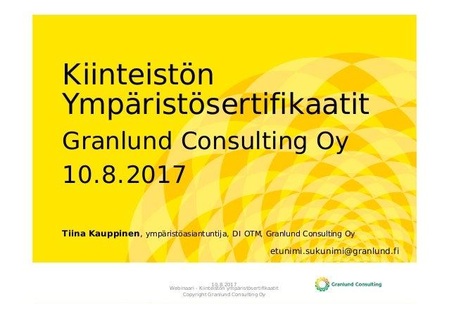 Kiinteistön Ympäristösertifikaatit Granlund Consulting Oy 10.8.2017 Tiina Kauppinen, ympäristöasiantuntija, DI OTM, Granlu...