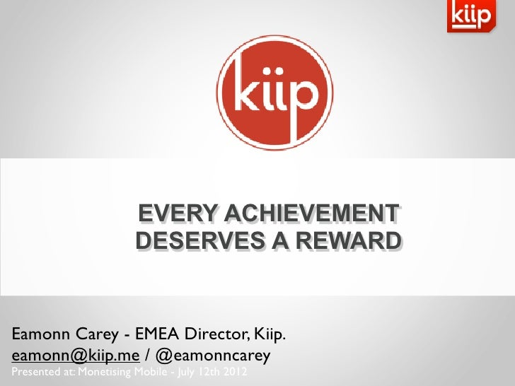 EVERY ACHIEVEMENT                         DESERVES A REWARDEamonn Carey - EMEA Director, Kiip.eamonn@kiip.me / @eamonncare...