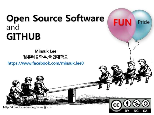 FUN Pride http://ko.wikipedia.org/wiki/놀이터 Open Source Software and GITHUB Minsuk Lee 컴퓨터공학부.국민대학교 https://www.facebook.co...