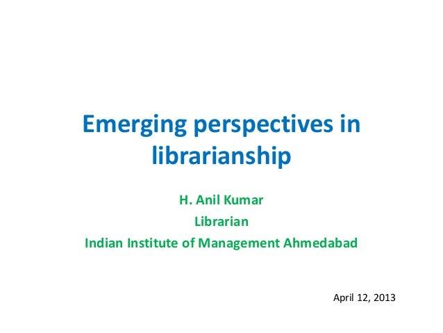 Emerging perspectives inlibrarianshipH. Anil KumarLibrarianIndian Institute of Management AhmedabadApril 12, 2013