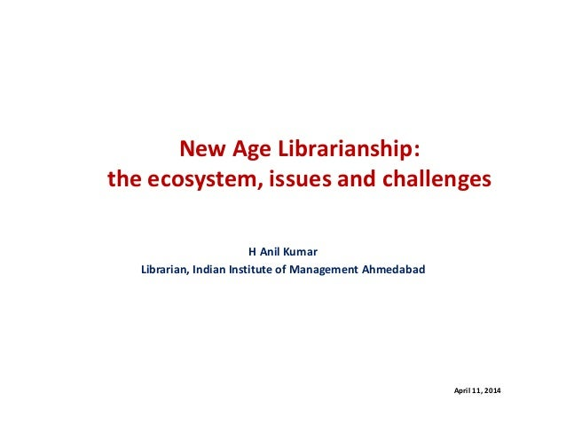 New Age Librarianship: the ecosystem, issues and challenges H Anil Kumar Librarian, Indian Institute of Management Ahmedab...