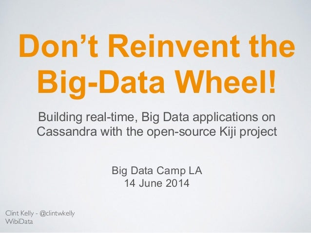 Don't Reinvent the Big-Data Wheel! Clint Kelly - @clintwkelly WibiData Building real-time, Big Data applications on Cassan...