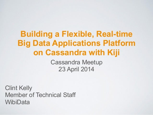Building a Flexible, Real-time Big Data Applications Platform on Cassandra with Kiji Clint Kelly Member of Technical Staff...