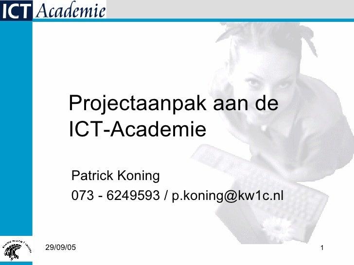 Patrick Koning 073 - 6249593 / p.koning@kw1c.nl Projectaanpak aan de  ICT-Academie