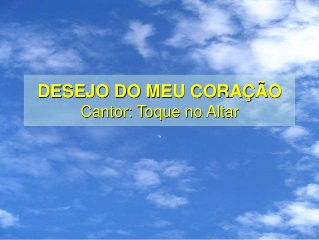 DESEJO DO MEU CORAÇÃO Cantor: Toque no Altar