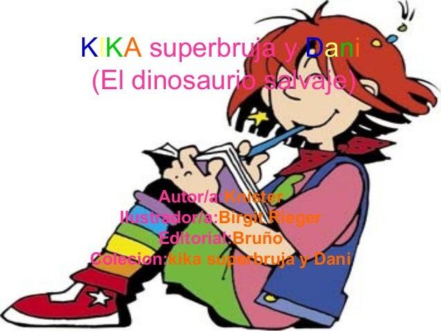 KIKA superbruja y Dani (El dinosaurio salvaje)  Autor/a:Knister Ilustrador/a:Birgit Rieger Editorial:Bruño Colecion:kika s...