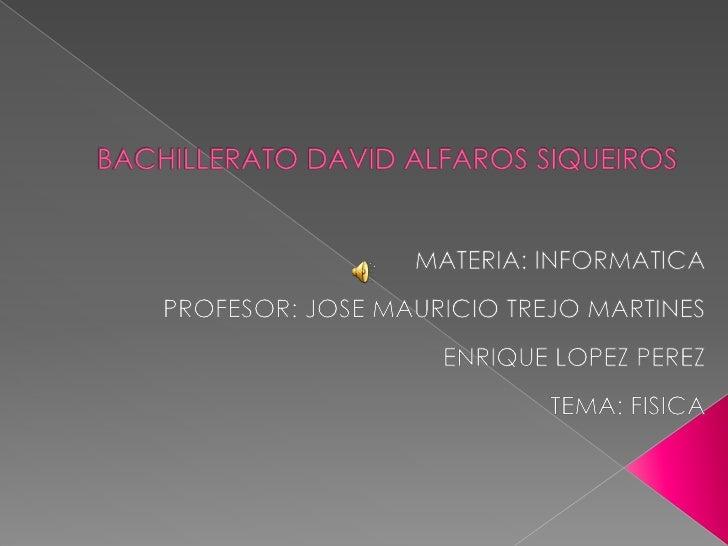 BACHILLERATO DAVID ALFAROS SIQUEIROS<br />MATERIA: INFORMATICA<br />PROFESOR: JOSE MAURICIO TREJO MARTINES<br />ENRIQUE LO...