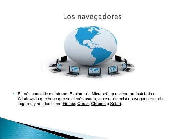   El más conocido es Internet Explorer de Microsoft, que viene preinstalado en Windows lo que hace que se el más usado, a...