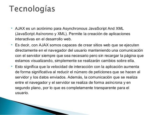       AJAX es un acrónimo para Asynchronous JavaScript And XML (JavaScript Asíncrono y XML). Permite la creación de apl...