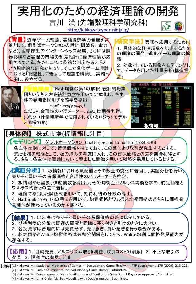 実用化のための経済理論の開発 吉川 満 (先端数理科学研究科) http://kikkawa.cyber-ninja.jp/ ゲ ー ム 理 論 ( メ カ ニ ズ ム デ ザ イ ン ) 近年ゲーム理論、実験経済学の発展を背 景として、例えば...