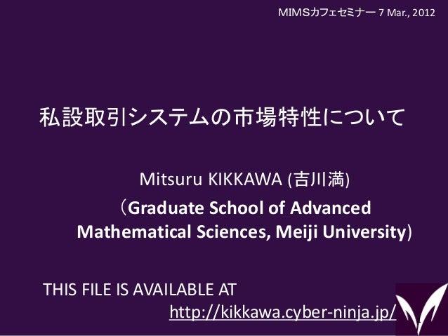 私設取引システムの市場特性について 1 Mitsuru KIKKAWA (吉川満) (Graduate School of Advanced Mathematical Sciences, Meiji University) THIS FILE ...