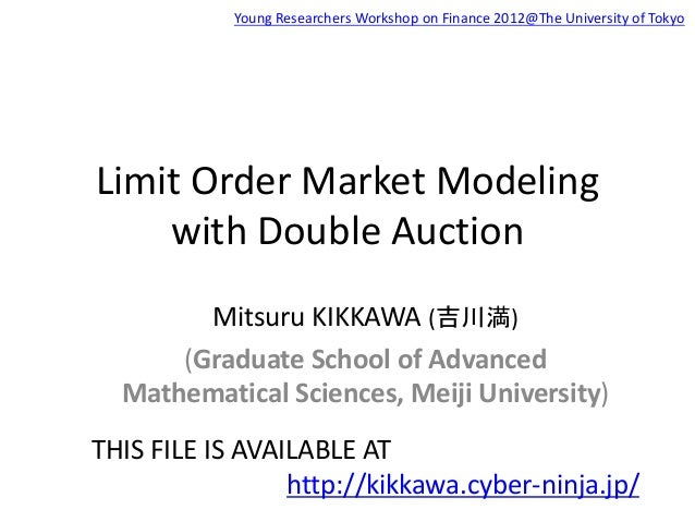 Limit Order Market Modeling with Double Auction Mitsuru KIKKAWA (吉川満) (Graduate School of Advanced Mathematical Sciences, ...