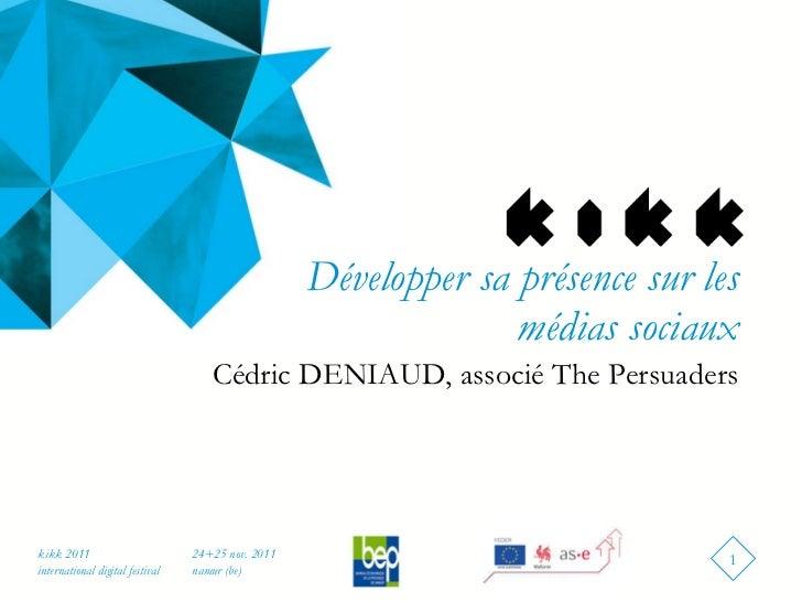 Développer sa présence sur les médias sociaux <ul><li>Cédric DENIAUD, associé The Persuaders </li></ul>24+25 nov. 2011 nam...