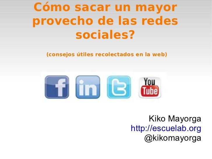 Cómo sacar un mayor provecho de las redes sociales? Kiko Mayorga http://escuelab.org @kikomayorga (consejos útiles recolec...