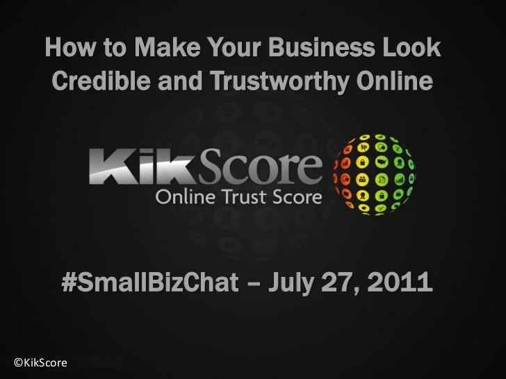 How to Make Your Business Look Credible and Trustworthy Online<br />#SmallBizChat – July 27, 2011<br />©KikScore<br />