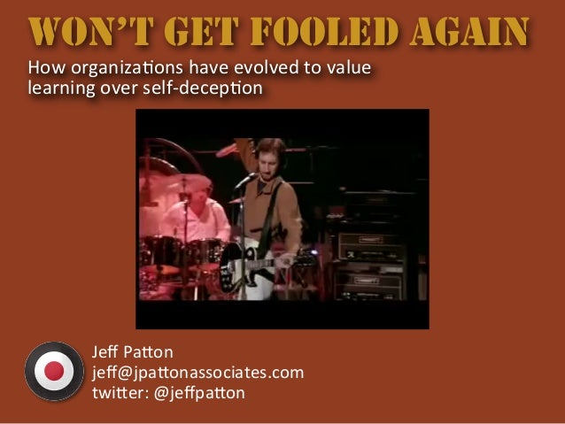 WON'T GET FOOLED AGAIN How	   organiza+ons	   have	   evolved	   to	   value	    learning	   over	   self-­‐decep+on Jeff	 ...