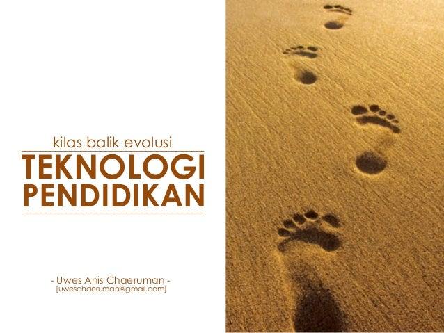 kilas balik evolusi TEKNOLOGI PENDIDIKAN - Uwes Anis Chaeruman - [uweschaeruman@gmail.com]