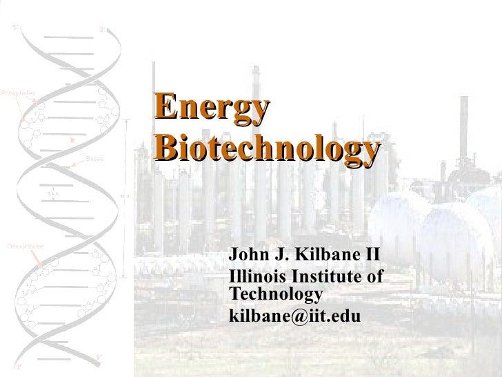 Energy Biotechnology John J. Kilbane II Illinois Institute of Technology [email_address]