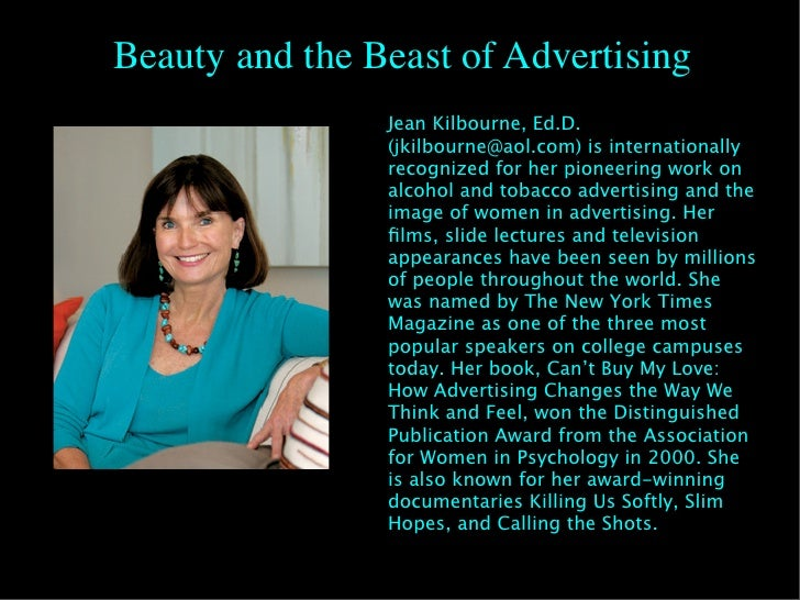 kilbourne beauty the beast of advertising Picking up where jean kilbourne's 1979 film series, killing us softly, left off, the   tracing the saturation of cosmetic advertising from london and paris to  at the  same time, i stumbled on an article called beauty is the beast:.