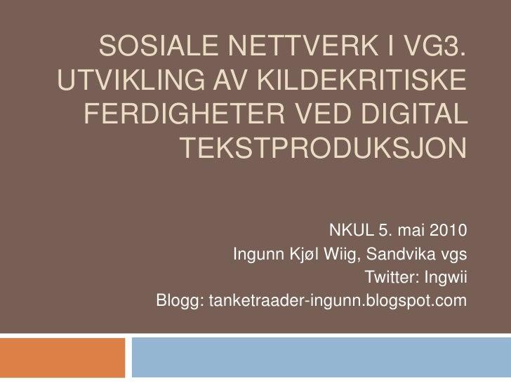 Sosiale nettverk i Vg3. Utvikling av kildekritiske ferdigheter ved digital tekstproduksjon <br />NKUL 5. mai 2010<br />Ing...