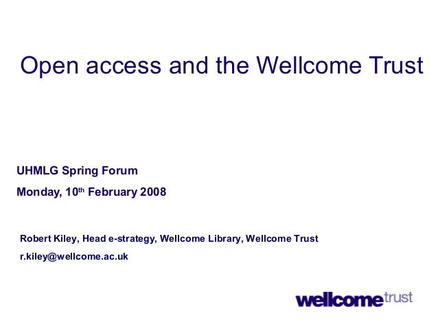 Open access and the Wellcome Trust UHMLG Spring Forum Monday, 10th February 2008 Robert Kiley, Head e-strategy, Wellcome L...