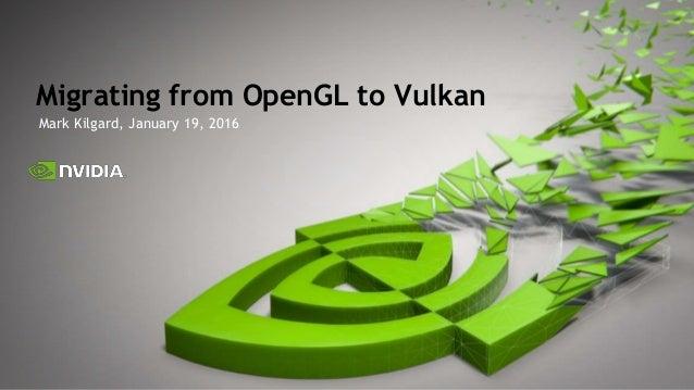 Mark Kilgard, January 19, 2016 Migrating from OpenGL to Vulkan