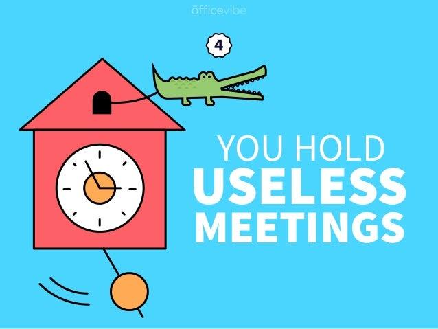 YOU HOLD USELESS MEETINGS