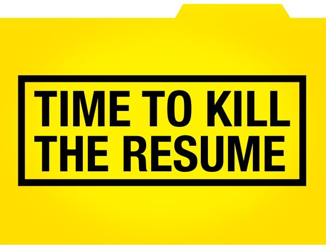 Its Time To Kill The Resume And Cv - Kill-resume