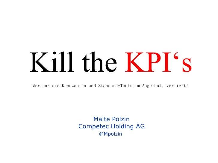 Kill the  KPI's Malte Polzin Competec Holding AG @Mpolzin   Wer nur die Kennzahlen und Standard-Tools im Auge hat, verliert!