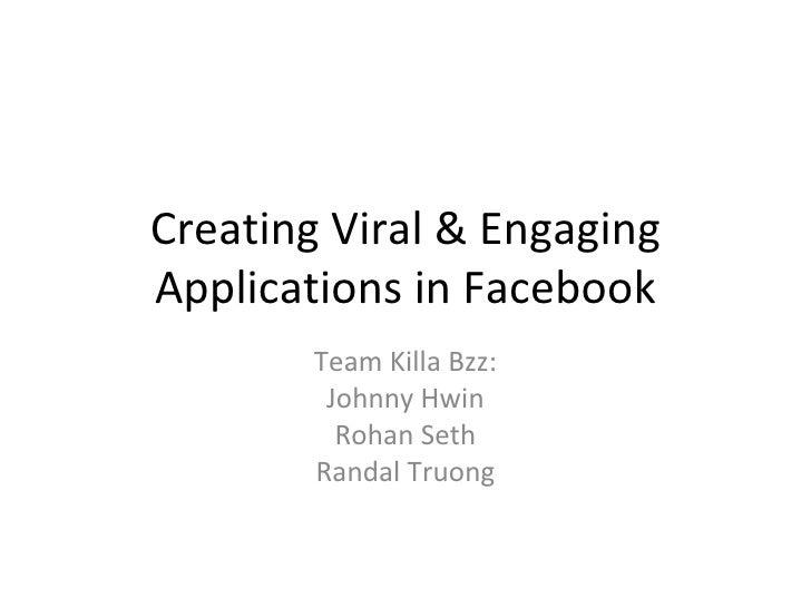 Creating Viral & Engaging Applications in Facebook Team Killa Bzz: Johnny Hwin Rohan Seth Randal Truong