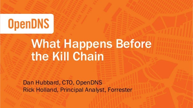 1 CONFIDENTIAL Dan Hubbard, CTO, OpenDNS Rick Holland, Principal Analyst, Forrester What Happens Before the Kill Chain