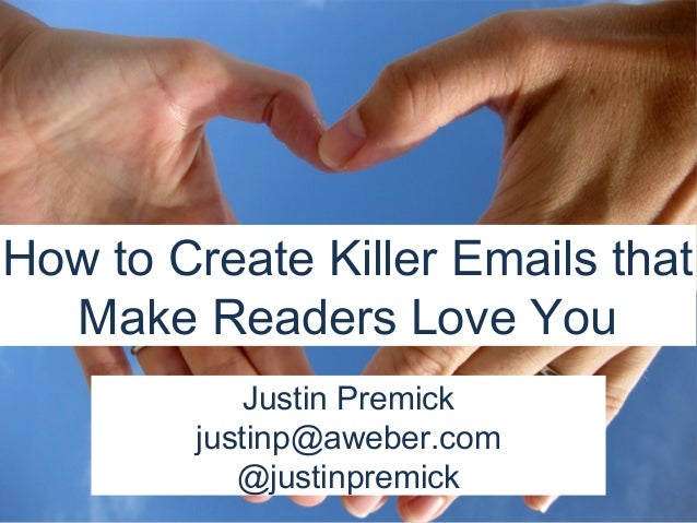 How to Create Killer Emails that  Make Readers Love You            Justin Premick        justinp@aweber.com           @jus...