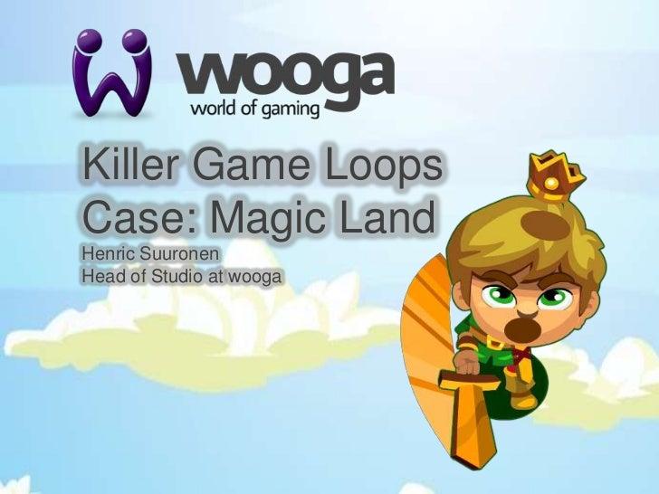 Killer Game LoopsCase: Magic Land<br />Henric Suuronen<br />Head of Studio at wooga<br />