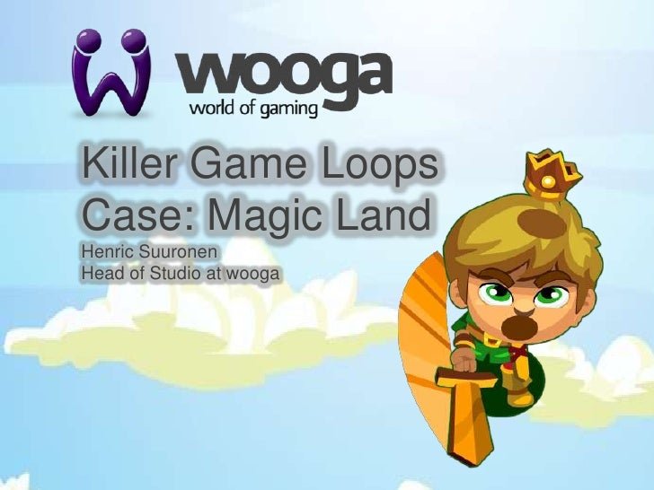 Killer Game LoopsCase: Magic Land<br />Henric Suuronen<br />Head of Studio at wooga<br />