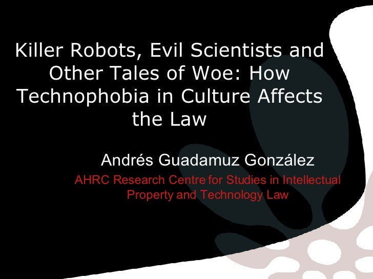Killer Robots, Evil Scientists and Other Tales of Woe: How Technophobia in Culture Affects the Law Andrés Guadamuz Gonzále...