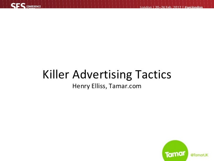 Killer Advertising Tactics Henry Elliss, Tamar.com London   20–24 Feb, 2012   # seslondon