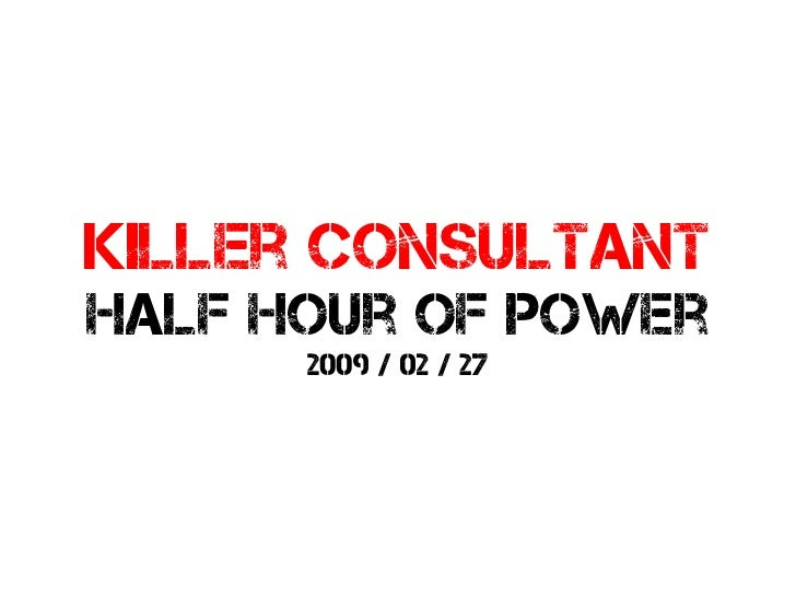 Killer consultant half hour of power       2009 / 02 / 27