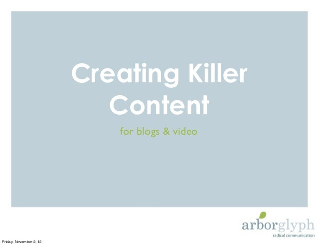 Creating Killer                            Content                             for blogs & videoFriday, November 2, 12