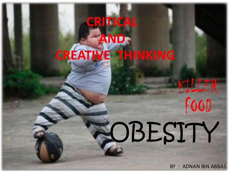 CRITICAL      ANDCREATIVE THINKING       OBESITY                BY : ADNAN BIN ABBAS