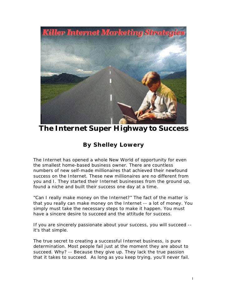 The Internet Super Highway to Success                      By Shelley LoweryThe Internet has opened a whole New World of o...