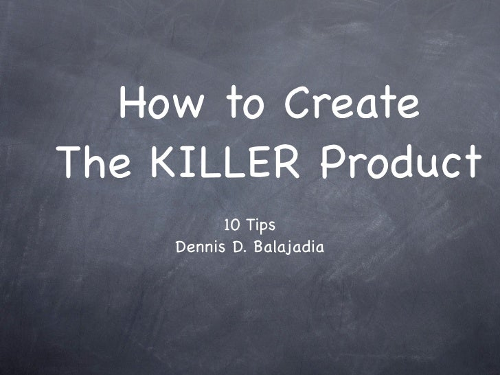 How to Create The KILLER Product            10 Tips      Dennis D. Balajadia