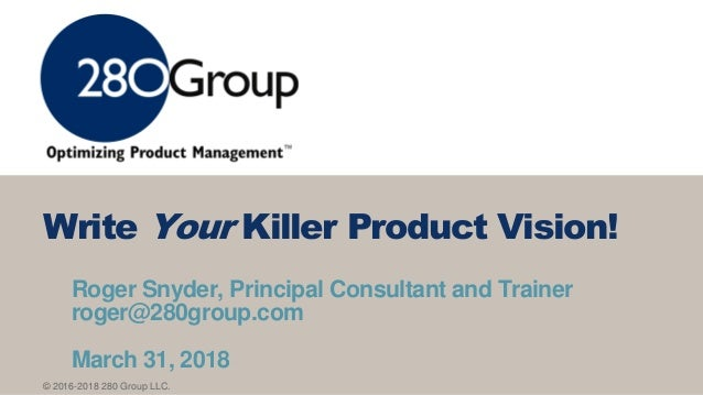 © 2016-2018 280 Group LLC. Roger Snyder, Principal Consultant and Trainer roger@280group.com March 31, 2018 Write Your Kil...