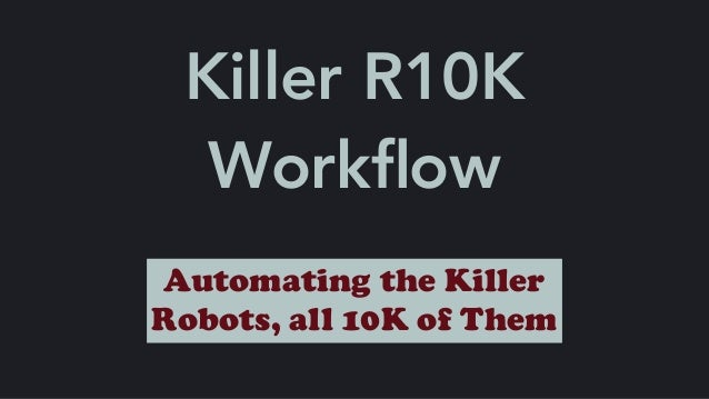Killer R10K Workflow Automating the Killer Robots, all 10K of Them