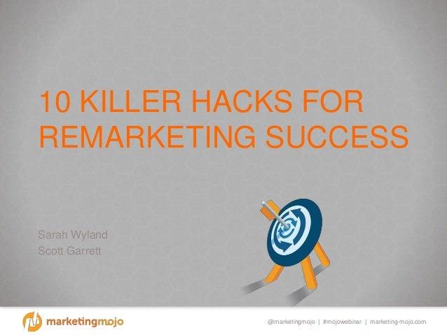 @marketingmojo | #mojowebinar | marketing-mojo.com 10 KILLER HACKS FOR REMARKETING SUCCESS Sarah Wyland Scott Garrett