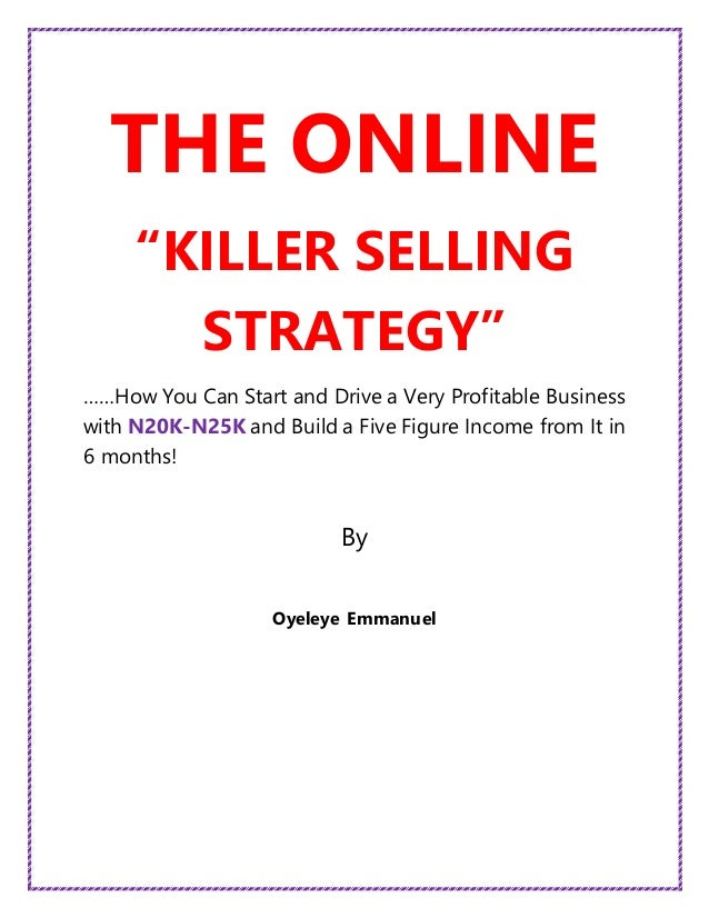 "THE ONLINE ""KILLER SELLING STRATEGY"" ……How You Can Start and Drive a Very Profitable Business with N20K-N25K and Build a F..."