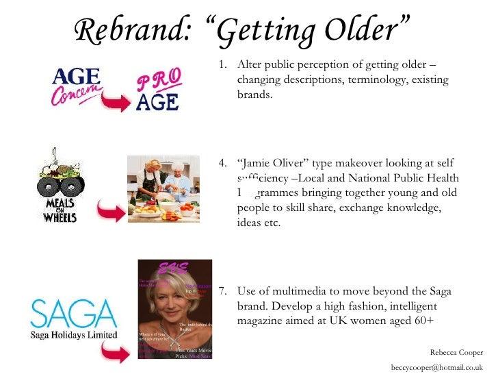 "Rebrand: ""Getting Older"" <ul><li>Alter public perception of getting older – changing descriptions, terminology, existing b..."