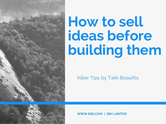 How to sell ideas before building them Killer Tips by Taiki Beaufils WWW.D8II.COM | D8II LIMITED