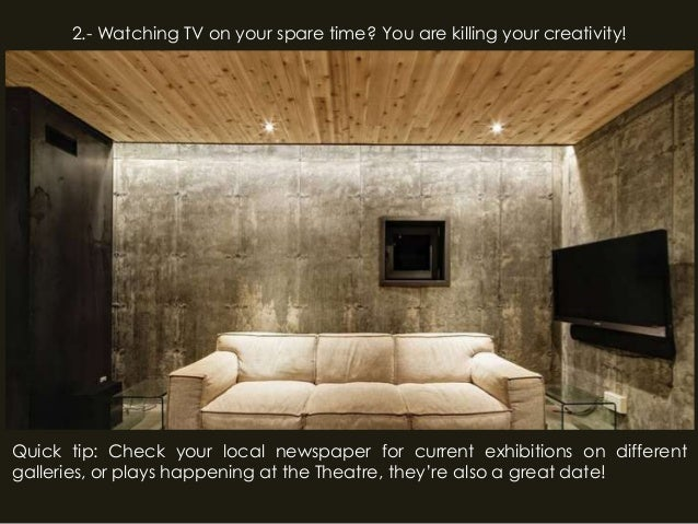 2.- Watching TV on your spare time? You are killing your creativity!Quick tip: Check your local newspaper for current exhi...