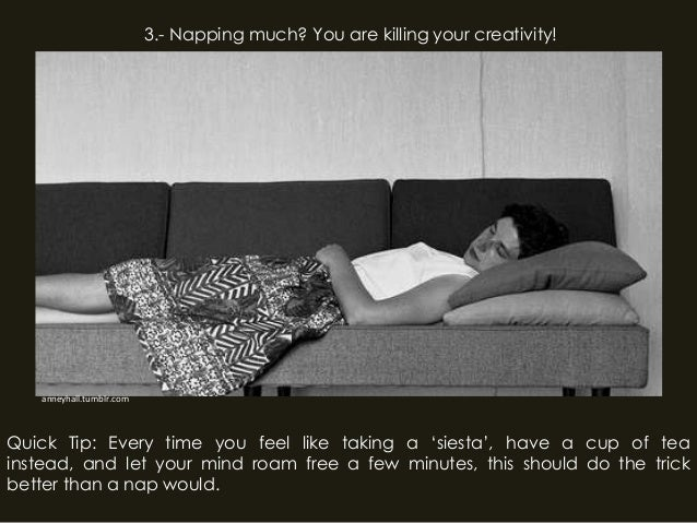 anneyhall.tumblr.com3.- Napping much? You are killing your creativity!Quick Tip: Every time you feel like taking a 'siesta...