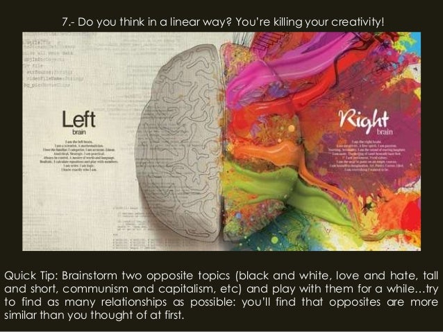 7.- Do you think in a linear way? You're killing your creativity!Quick Tip: Brainstorm two opposite topics (black and whit...